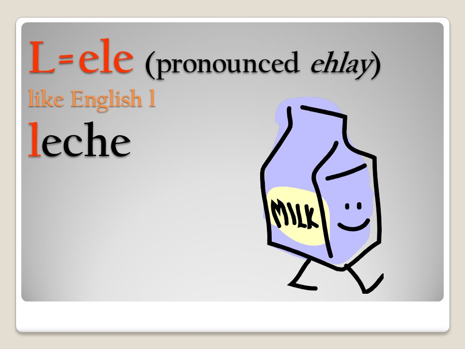 L=ele (pronounced ehlay) like English l leche