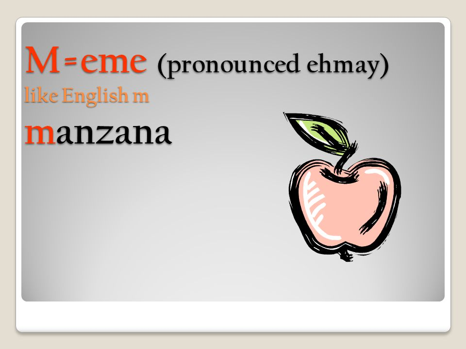 M=eme (pronounced ehmay) like English m manzana