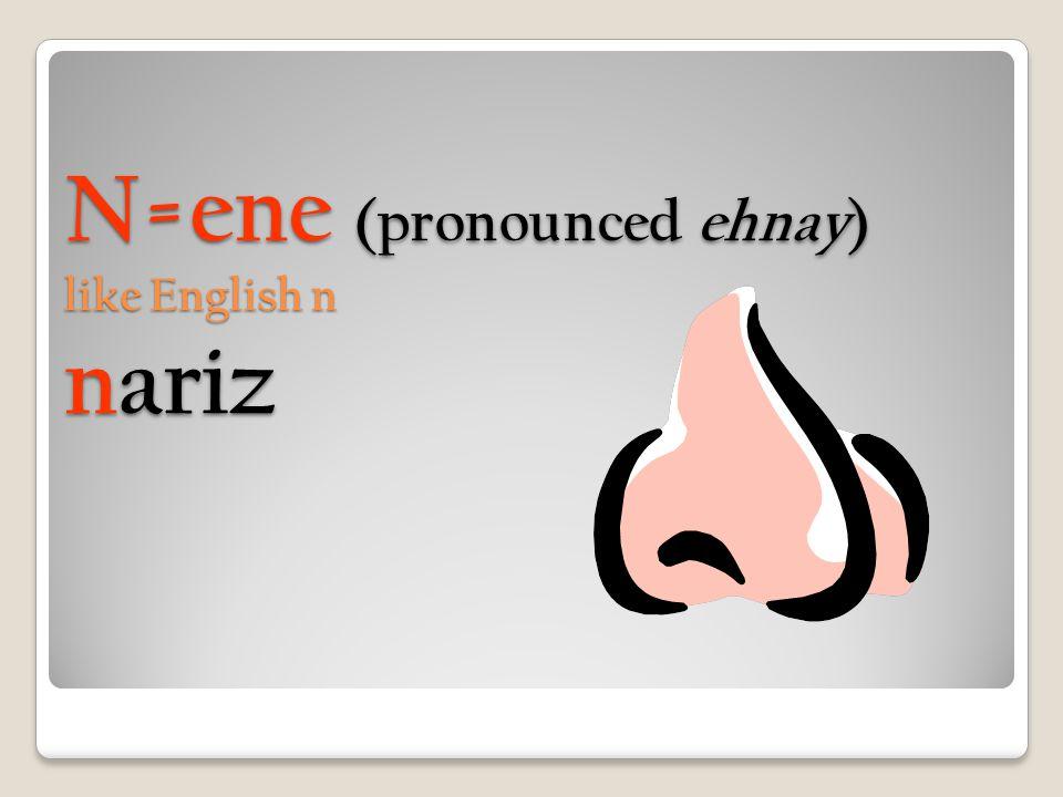 N=ene (pronounced ehnay) like English n nariz