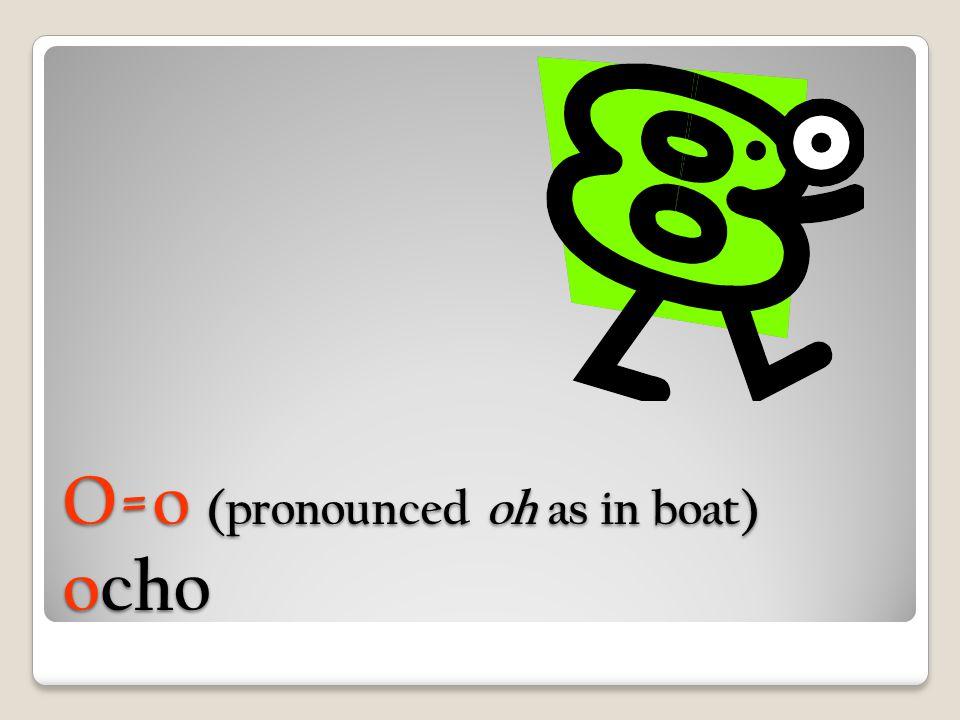 O=o (pronounced oh as in boat) ocho
