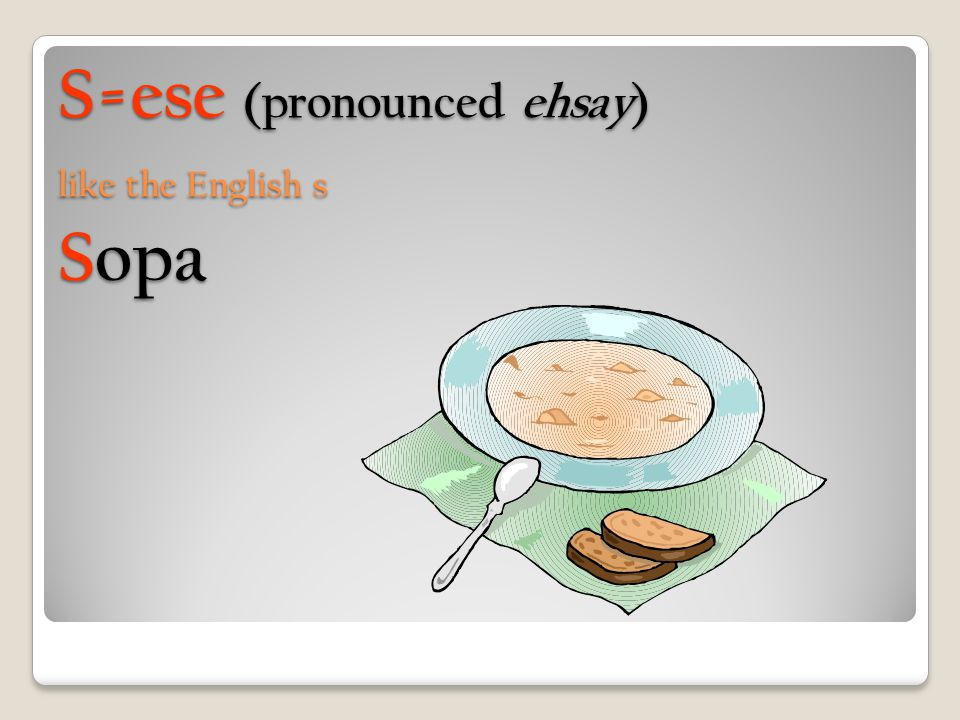 S=ese (pronounced ehsay) like the English s Sopa