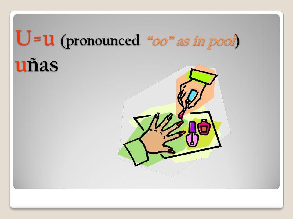 U=u (pronounced oo as in pool) uñas