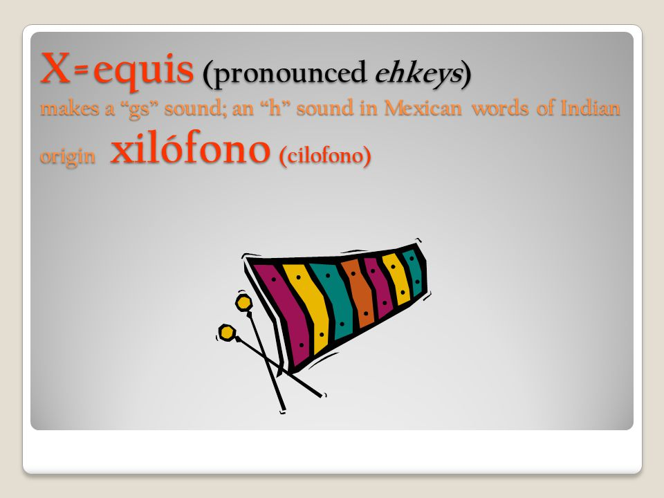 X=equis (pronounced ehkeys) makes a gs sound; an h sound in Mexican words of Indian origin xilófono (cilofono)