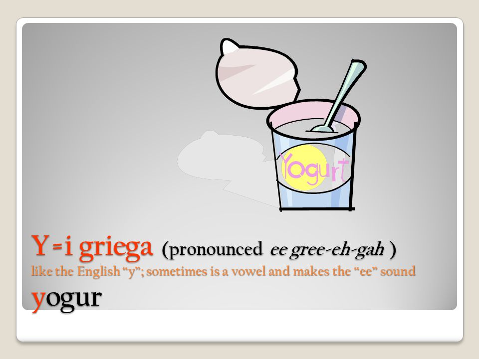 Y=i griega (pronounced ee gree-eh-gah ) like the English y ; sometimes is a vowel and makes the ee sound yogur