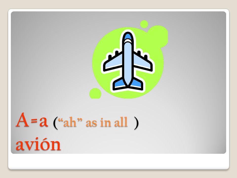 A=a ( ah as in all ) avión