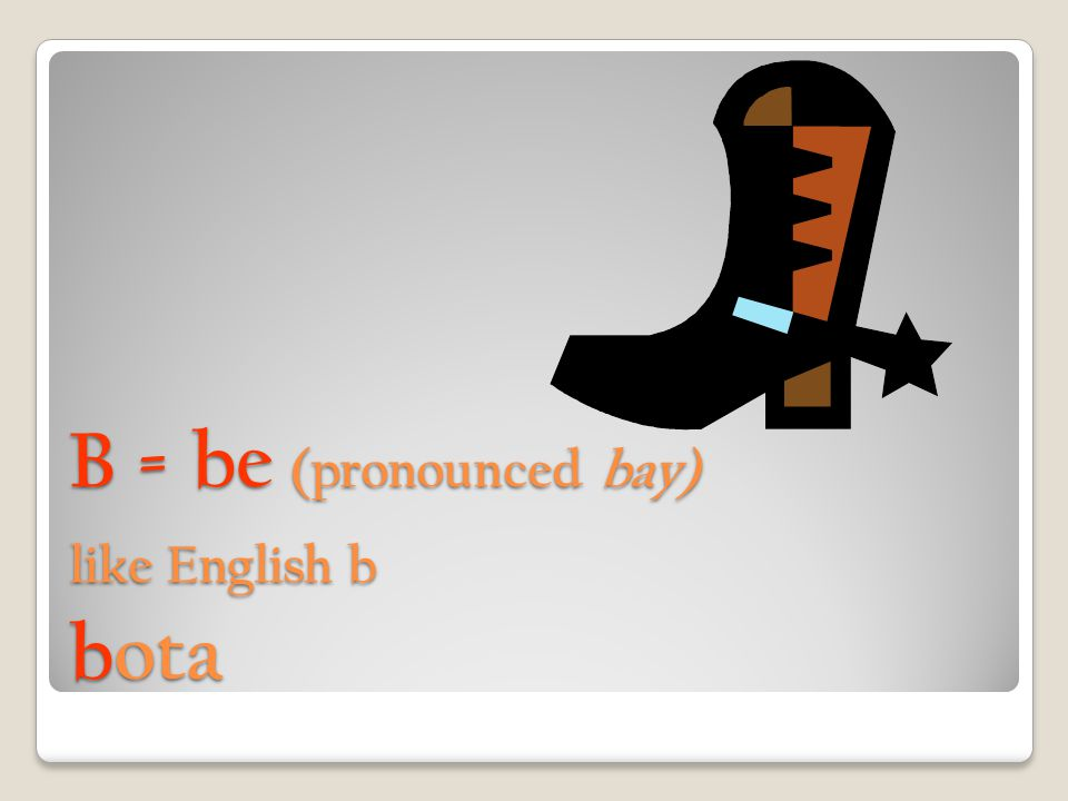 B = be (pronounced bay) like English b bota
