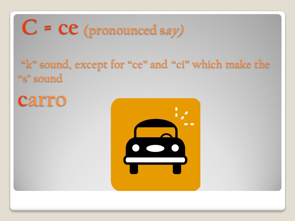 C = ce (pronounced say) k sound, except for ce and ci which make the s sound carro