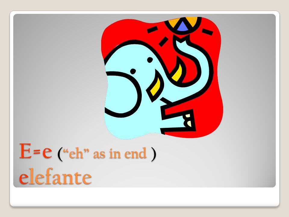 E=e ( eh as in end ) elefante