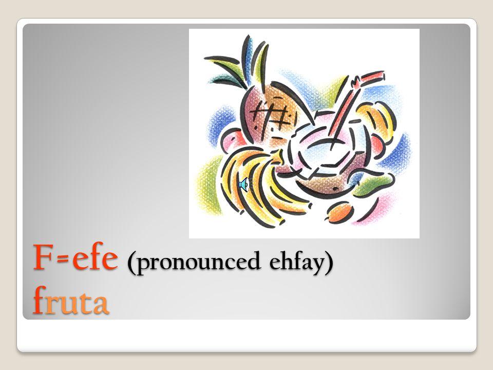 F=efe (pronounced ehfay) fruta