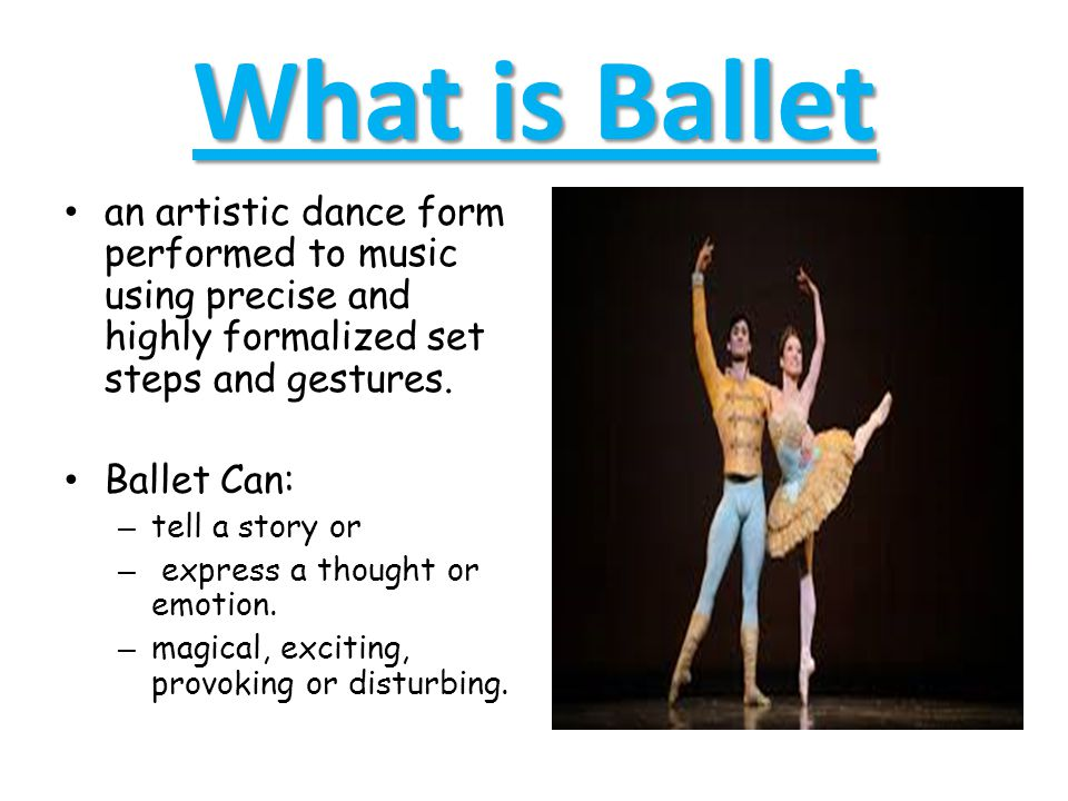 What is Ballet an artistic dance form performed to music using precise and highly formalized set steps and gestures.