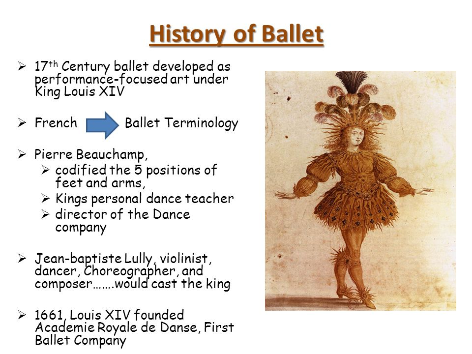 History of Ballet 17th Century ballet developed as performance-focused art under King Louis XIV. French Ballet Terminology.