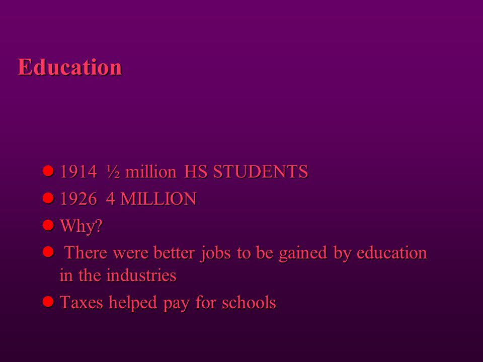 Education 1914 ½ million HS STUDENTS 1926 4 MILLION Why