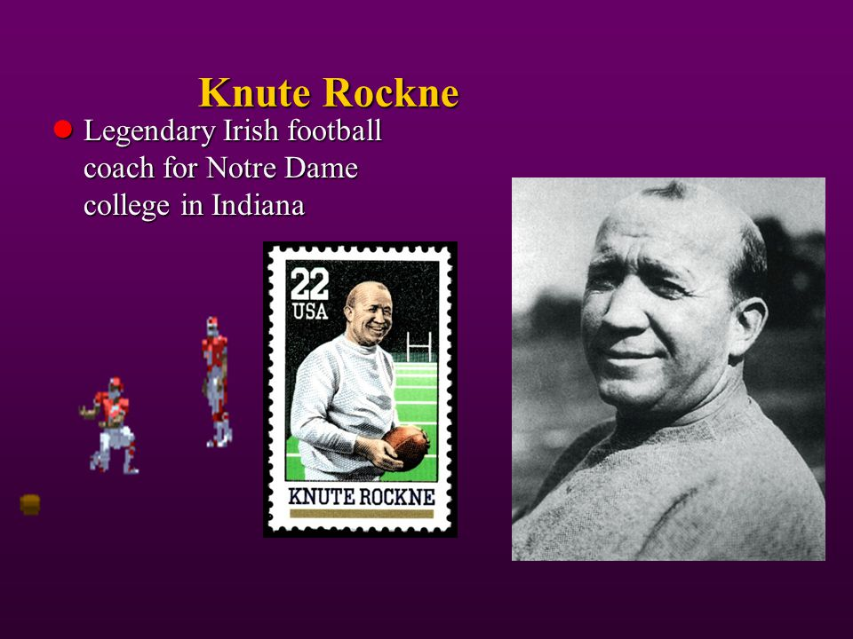 Knute Rockne Legendary Irish football coach for Notre Dame college in Indiana.