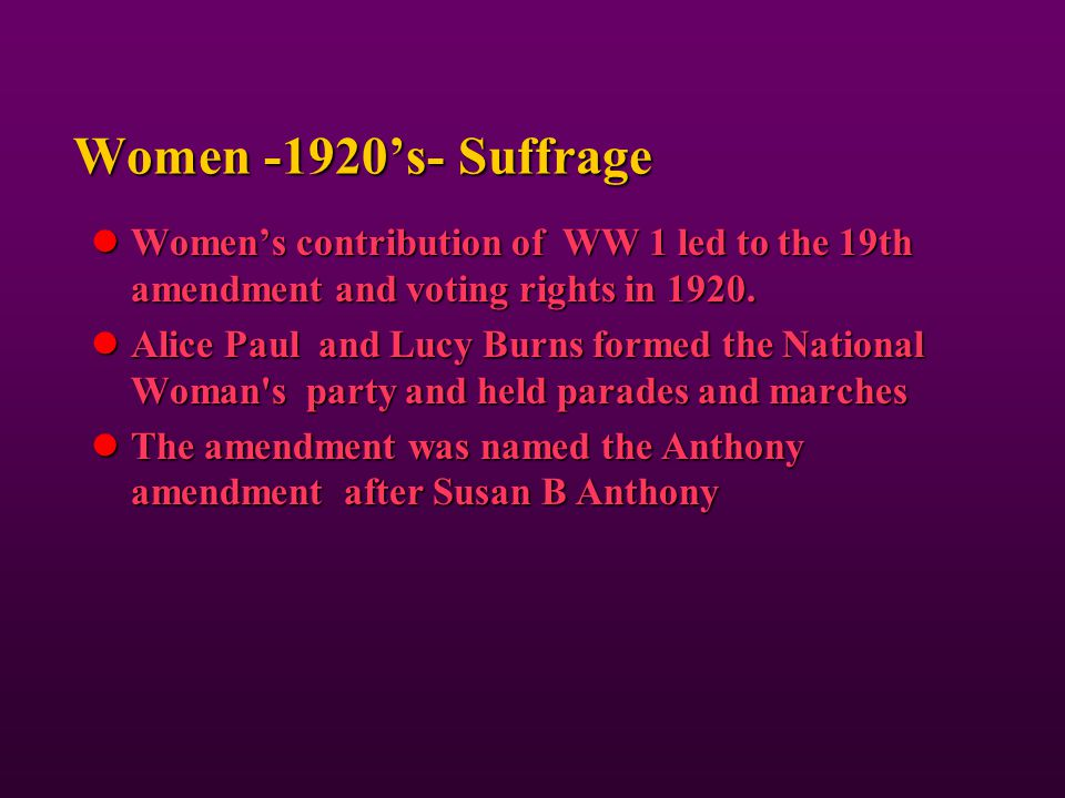 Women -1920's- Suffrage Women's contribution of WW 1 led to the 19th amendment and voting rights in 1920.