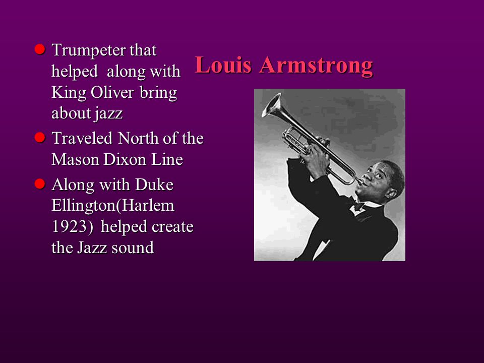 Louis Armstrong Trumpeter that helped along with King Oliver bring about jazz. Traveled North of the Mason Dixon Line.