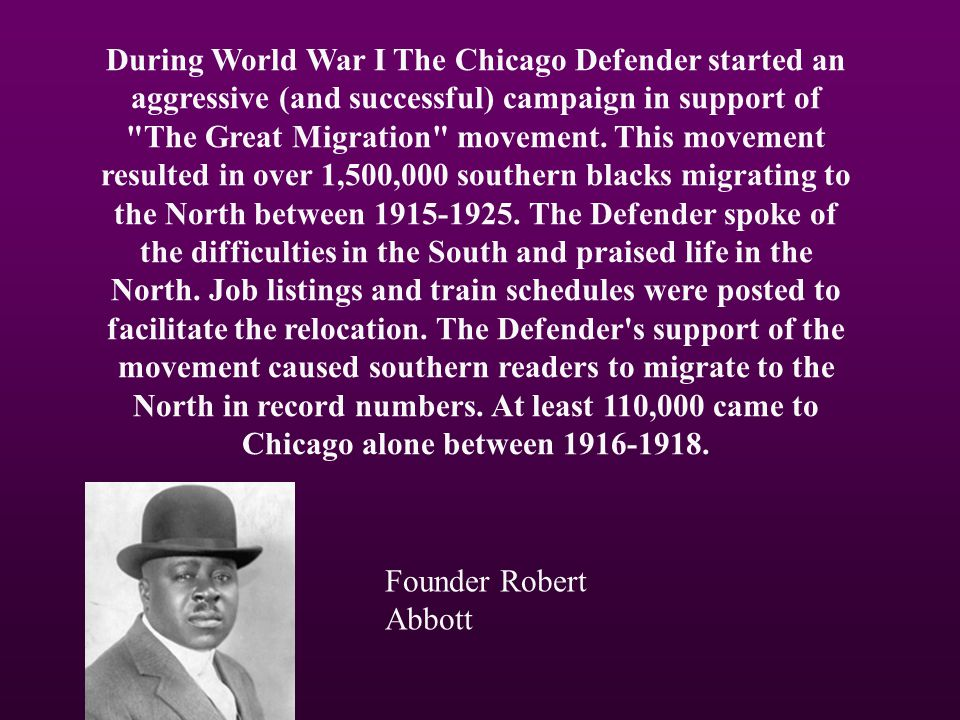 During World War I The Chicago Defender started an aggressive (and successful) campaign in support of The Great Migration movement. This movement resulted in over 1,500,000 southern blacks migrating to the North between 1915-1925. The Defender spoke of the difficulties in the South and praised life in the North. Job listings and train schedules were posted to facilitate the relocation. The Defender s support of the movement caused southern readers to migrate to the North in record numbers. At least 110,000 came to Chicago alone between 1916-1918.