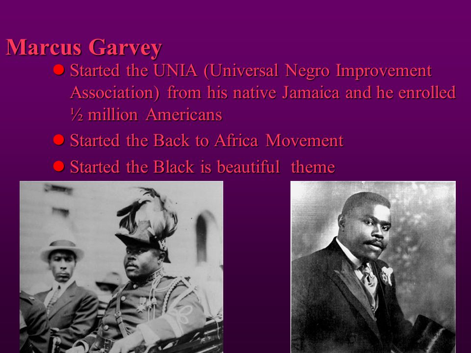 Marcus Garvey Started the UNIA (Universal Negro Improvement Association) from his native Jamaica and he enrolled ½ million Americans.