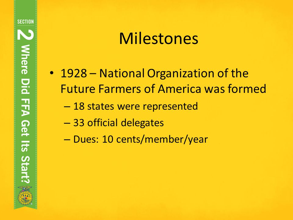 Milestones 1928 – National Organization of the Future Farmers of America was formed. 18 states were represented.
