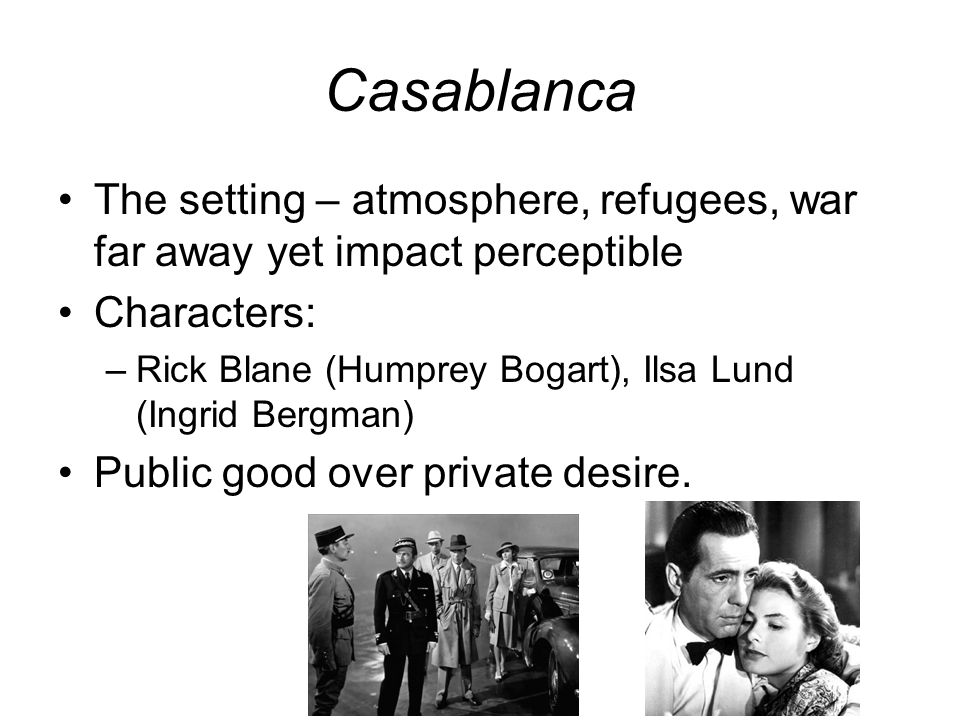Casablanca The setting – atmosphere, refugees, war far away yet impact perceptible. Characters: