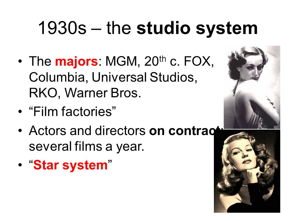 1930s – the studio system The majors: MGM, 20th c. FOX, Columbia, Universal Studios, RKO, Warner Bros.
