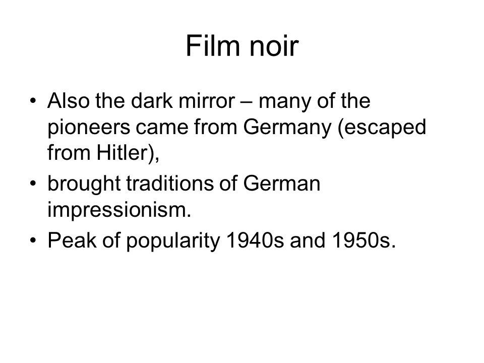 Film noir Also the dark mirror – many of the pioneers came from Germany (escaped from Hitler), brought traditions of German impressionism.