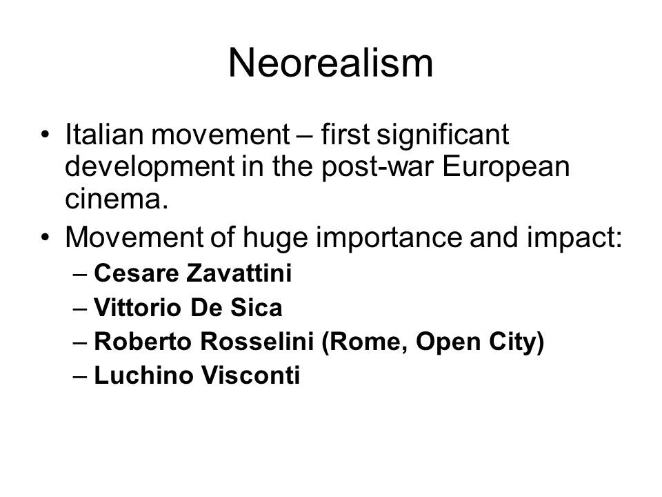Neorealism Italian movement – first significant development in the post-war European cinema. Movement of huge importance and impact: