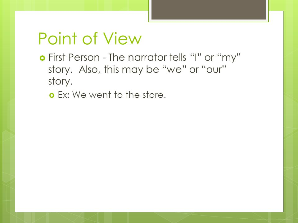 Point of View First Person - The narrator tells I or my story. Also, this may be we or our story.