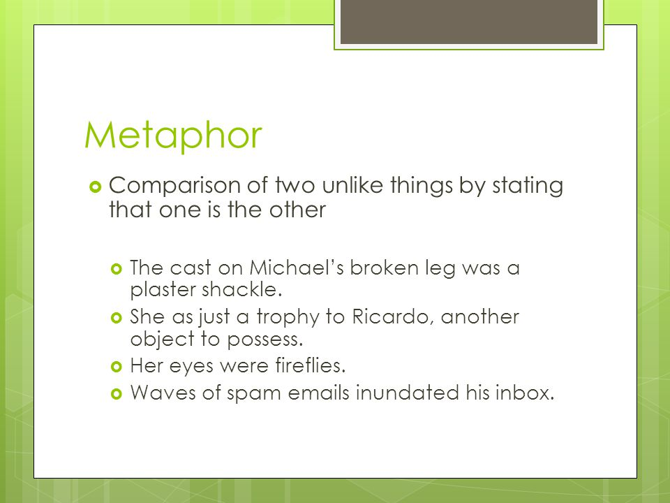 Metaphor Comparison of two unlike things by stating that one is the other. The cast on Michael's broken leg was a plaster shackle.