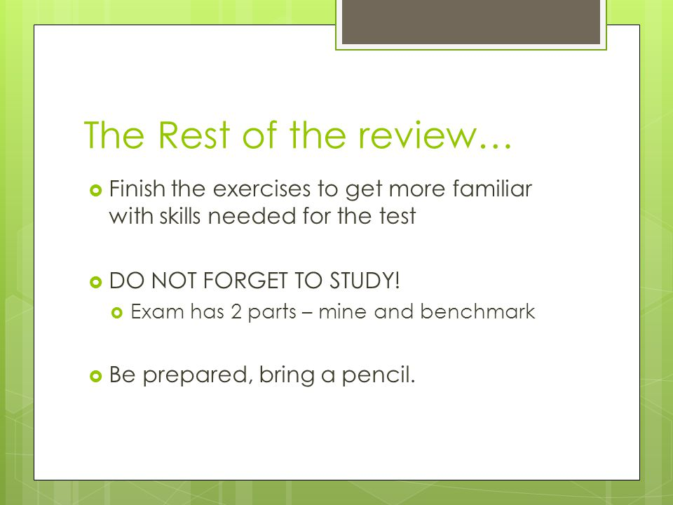 The Rest of the review… Finish the exercises to get more familiar with skills needed for the test. DO NOT FORGET TO STUDY!