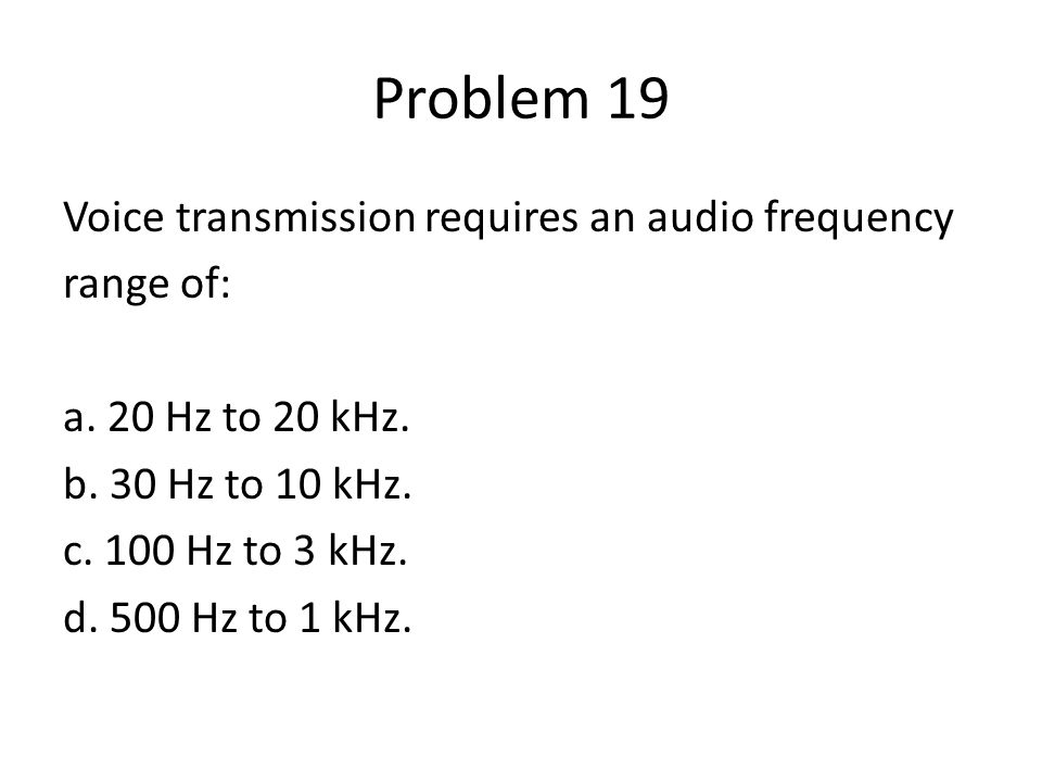 Problem 19 Voice transmission requires an audio frequency range of: a.