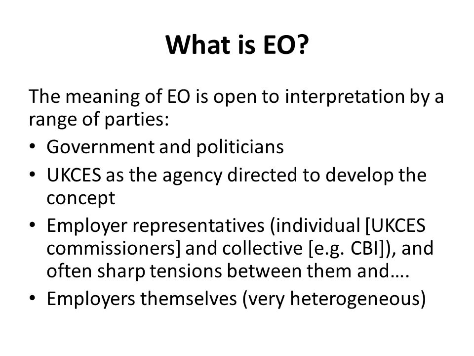 What is EO The meaning of EO is open to interpretation by a range of parties: Government and politicians.