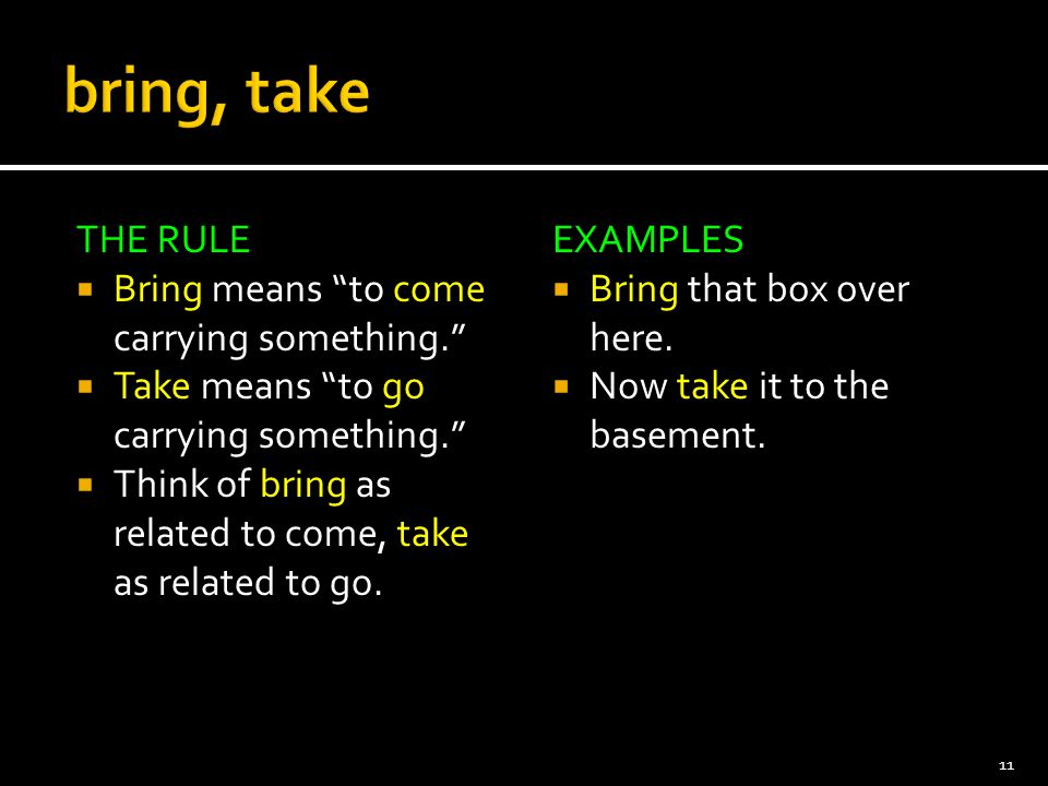 bring, take THE RULE Bring means to come carrying something.