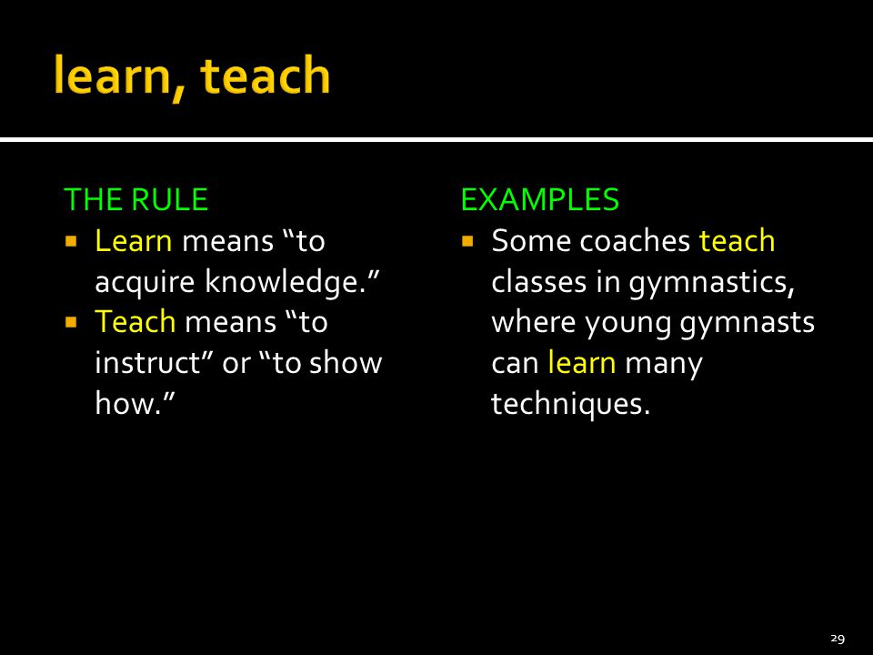 learn, teach THE RULE Learn means to acquire knowledge.