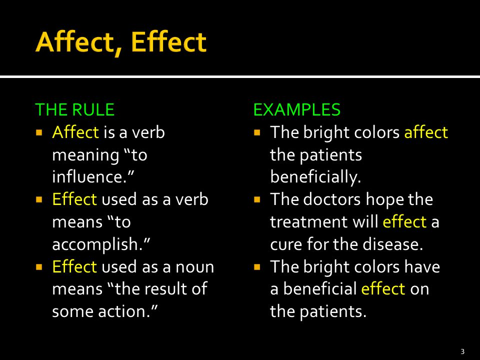 Affect, Effect THE RULE Affect is a verb meaning to influence.