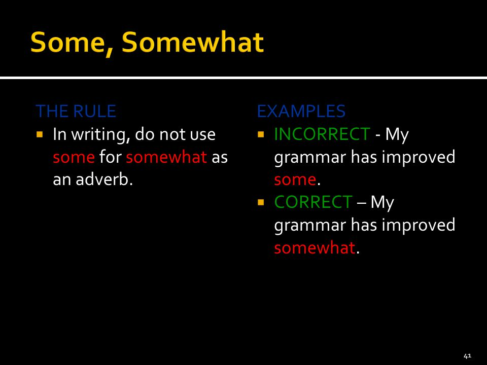 Some, Somewhat THE RULE. In writing, do not use some for somewhat as an adverb. EXAMPLES. INCORRECT - My grammar has improved some.