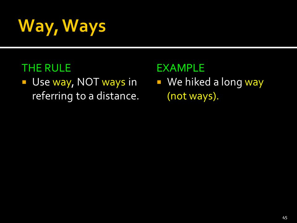Way, Ways THE RULE Use way, NOT ways in referring to a distance.