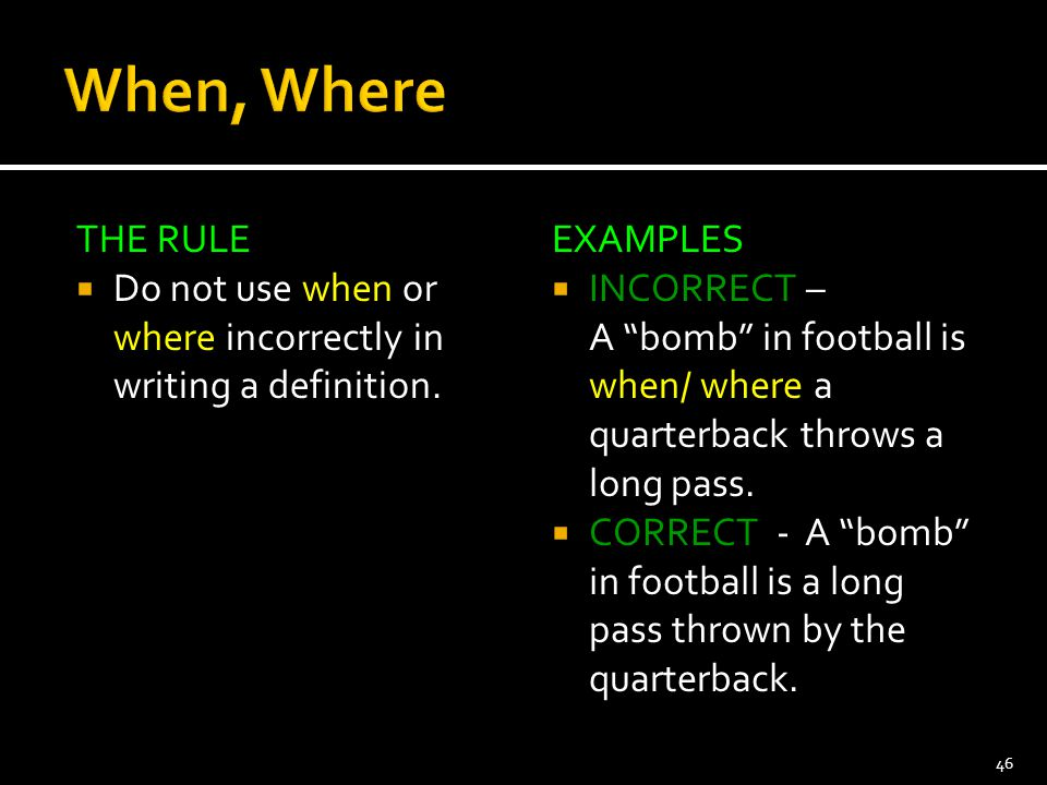 When, Where THE RULE. Do not use when or where incorrectly in writing a definition. EXAMPLES. INCORRECT –