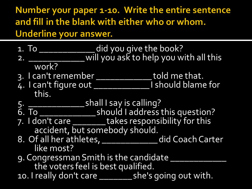 Number your paper 1-10. Write the entire sentence and fill in the blank with either who or whom. Underline your answer.