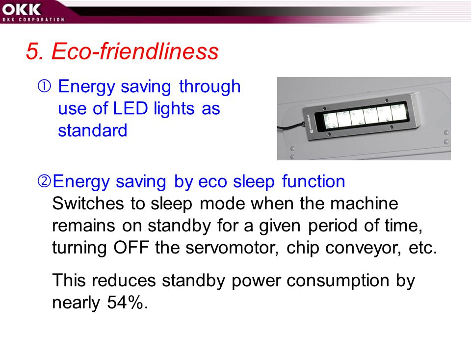 5. Eco-friendliness  Energy saving through use of LED lights as standard. Energy saving by eco sleep function.