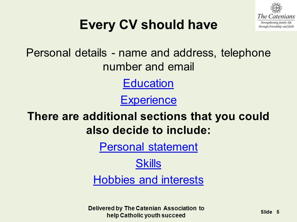 Every CV should have Personal details - name and address, telephone number and email. Education. Experience.