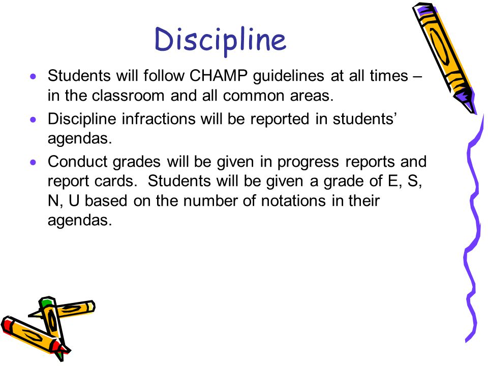 Discipline Students will follow CHAMP guidelines at all times – in the classroom and all common areas.