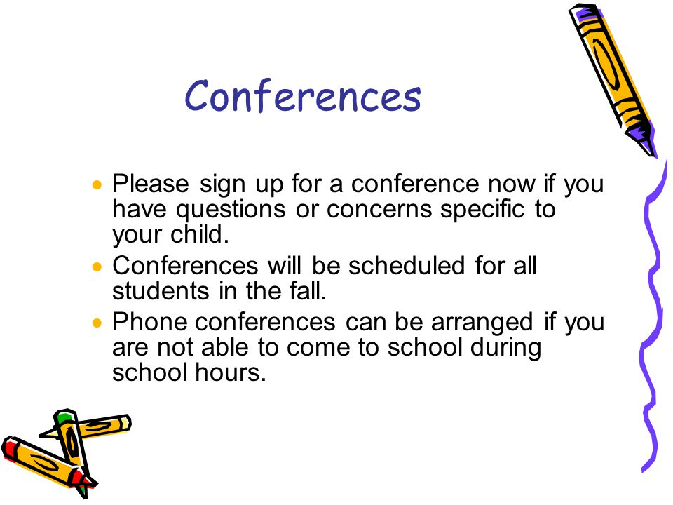 Conferences Please sign up for a conference now if you have questions or concerns specific to your child.