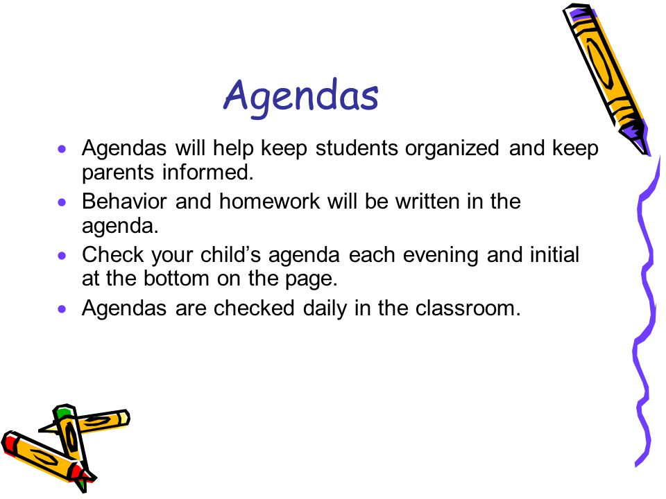 Agendas Agendas will help keep students organized and keep parents informed. Behavior and homework will be written in the agenda.