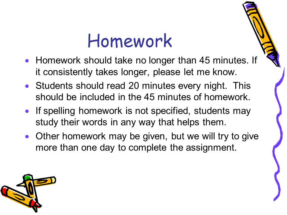 Homework Homework should take no longer than 45 minutes. If it consistently takes longer, please let me know.