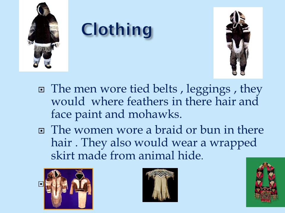 Clothing The men wore tied belts , leggings , they would where feathers in there hair and face paint and mohawks.