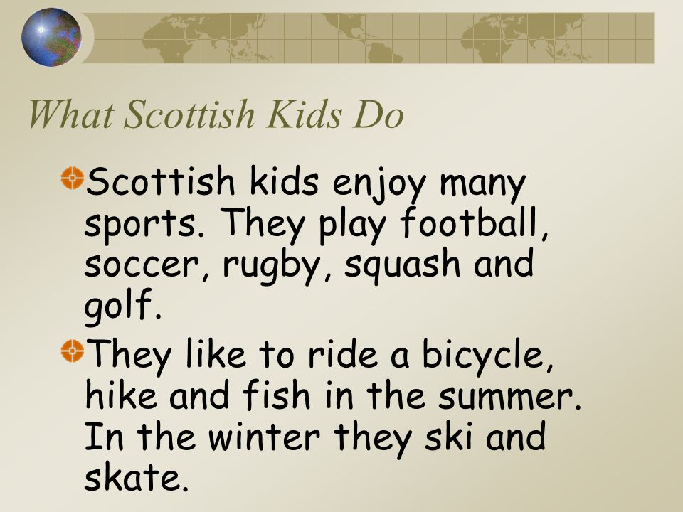 What Scottish Kids Do Scottish kids enjoy many sports. They play football, soccer, rugby, squash and golf.