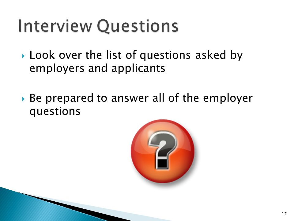 Interview Questions Look over the list of questions asked by employers and applicants.