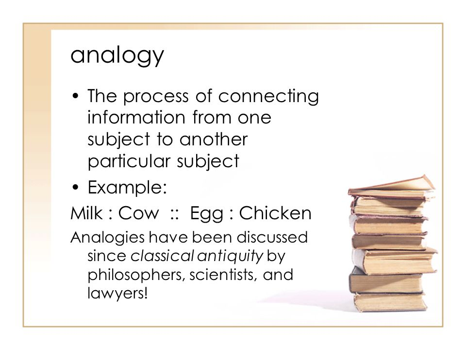 analogy The process of connecting information from one subject to another particular subject. Example: