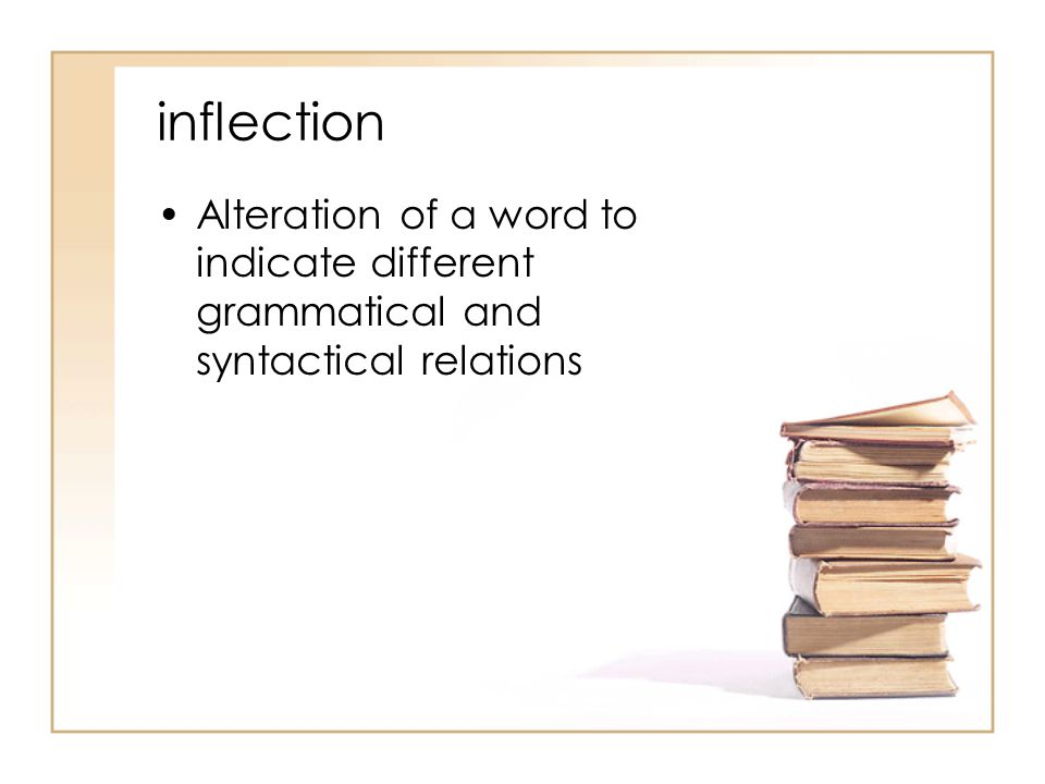 inflection Alteration of a word to indicate different grammatical and syntactical relations