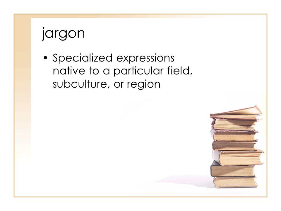 jargon Specialized expressions native to a particular field, subculture, or region
